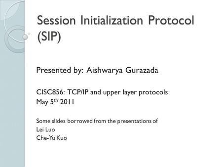 Session Initialization Protocol (SIP) Presented by: Aishwarya Gurazada CISC856: TCP/IP and upper layer protocols May 5 th 2011 Some slides borrowed from.