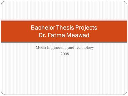 Media Engineering and Technology 2008 Bachelor Thesis Projects Dr. Fatma Meawad.