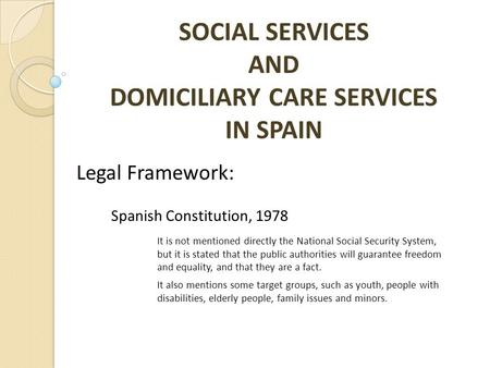 SOCIAL SERVICES AND DOMICILIARY CARE SERVICES IN SPAIN Legal Framework: Spanish Constitution, 1978 It is not mentioned directly the National Social Security.