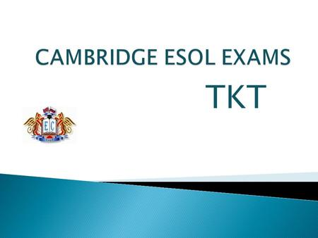 TKT.  University of Cambridge ESOL Examinations is a non-profit assessment organization that provides examinations in English language ability for non-native.