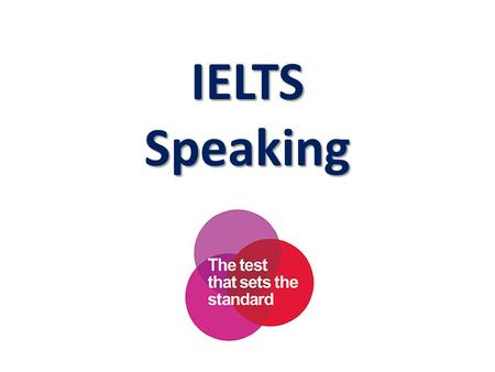 IELTS Speaking. Test Format  11 to 14 minutes  One-to-one interview  Recorded  Three Parts: Part I – 4 to 5 minutes (Introduction & interview) Part.