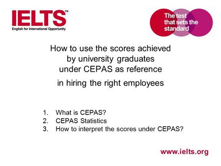 Www.ielts.org How to use the scores achieved by university graduates under CEPAS as reference in hiring the right employees 1.What is CEPAS? 2.CEPAS Statistics.