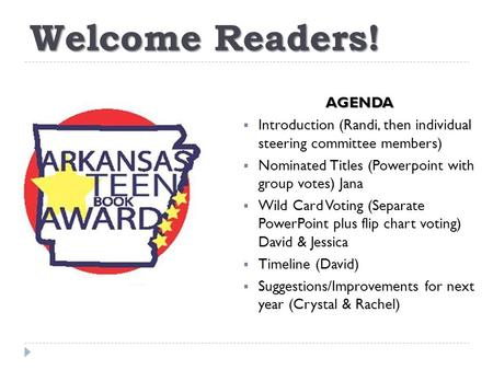 Welcome Readers! AGENDA  Introduction (Randi, then individual steering committee members)  Nominated Titles (Powerpoint with group votes) Jana  Wild.