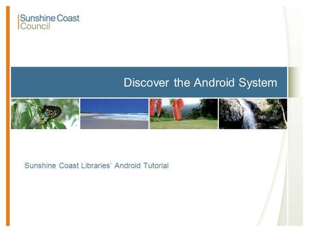 Discover the Android System Sunshine Coast Libraries' Android Tutorial.