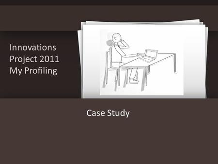 Innovations Project 2011 My Profiling Case Study.