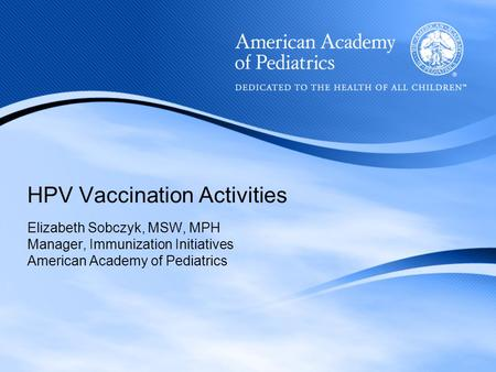HPV Vaccination Activities Elizabeth Sobczyk, MSW, MPH Manager, Immunization Initiatives American Academy of Pediatrics.