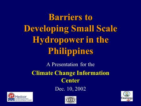 Barriers to Developing Small Scale Hydropower in the Philippines A Presentation for the Climate Change Information Center Dec. 10, 2002.