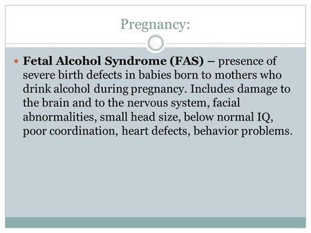 Pregnancy: Fetal Alcohol Syndrome (FAS) – presence of severe birth defects in babies born to mothers who drink alcohol during pregnancy. Includes damage.