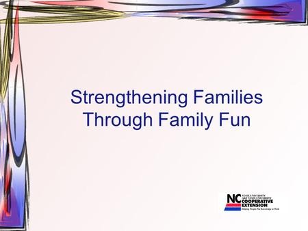 Strengthening Families Through Family Fun. Objectives of this Session explore why family fun is important. learn how family fun can strengthen their family.