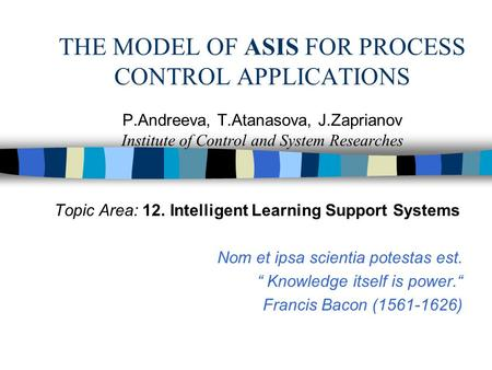 THE MODEL OF ASIS FOR PROCESS CONTROL APPLICATIONS P.Andreeva, T.Atanasova, J.Zaprianov Institute of Control and System Researches Topic Area: 12. Intelligent.