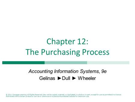 Chapter 12: The Purchasing Process Accounting Information Systems, 9e Gelinas ►Dull ► Wheeler © 2011 Cengage Learning. All Rights Reserved. May not be.