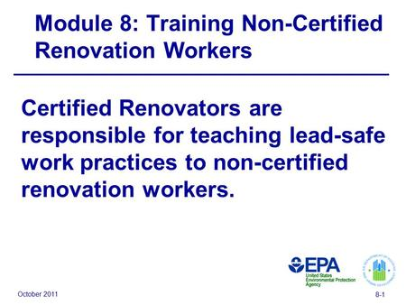 October 2011 8-1 Module 8: Training Non-Certified Renovation Workers Certified Renovators are responsible for teaching lead-safe work practices to non-certified.