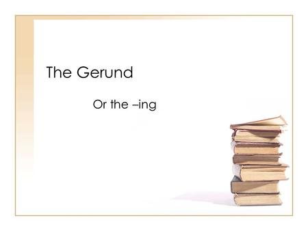 The Gerund Or the –ing.