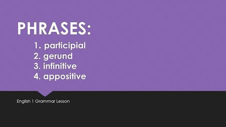 PHRASES: 1. participial 2. gerund 3. infinitive 4. appositive English 1 Grammar Lesson.