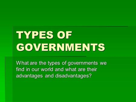TYPES OF GOVERNMENTS What are the types of governments we find in our world and what are their advantages and disadvantages?