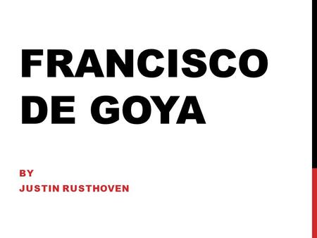 FRANCISCO DE GOYA BY JUSTIN RUSTHOVEN. EARLY YEARS Francisco de Goya was born March 30, 1746 in the city of Fuendetodos, Spain. Fransico moved to Madrid.