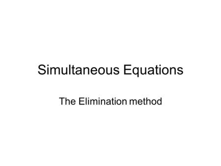 Simultaneous Equations The Elimination method. If a pair of simultaneous equations contain an x - term which are exactly the same, we can solve them by.