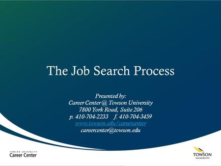 The Job Search Process Presented by: Career Towson University 7800 York Road, Suite 206 p. 410-704-2233 f. 410-704-3459
