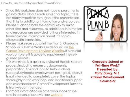 Graduate School or Full-Time Work? <strong>Presented</strong> by: Patty Dang, M.S. Career Development Counselor How to use this self-directed PowerPoint: Since this workshop.