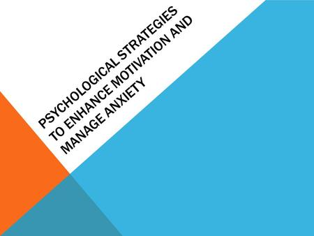 PSYCHOLOGICAL STRATEGIES TO ENHANCE MOTIVATION AND MANAGE ANXIETY.