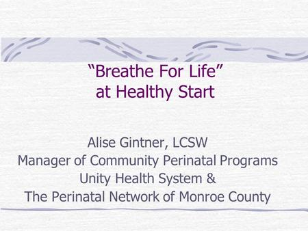 """Breathe For Life"" at Healthy Start Alise Gintner, LCSW Manager of Community Perinatal Programs Unity Health System & The Perinatal Network of Monroe County."