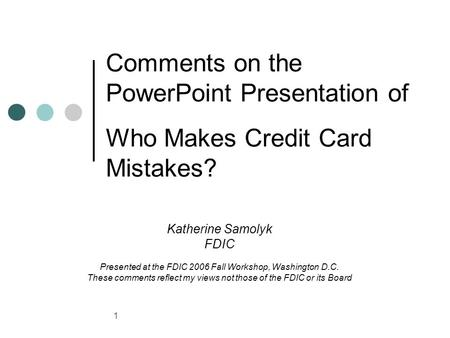 1 Comments on the PowerPoint Presentation of Who Makes Credit Card Mistakes? Katherine Samolyk FDIC Presented at the FDIC 2006 Fall Workshop, Washington.