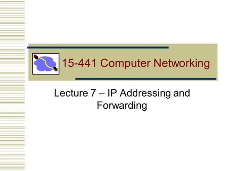 Lecture 7 – <strong>IP</strong> <strong>Addressing</strong> and Forwarding