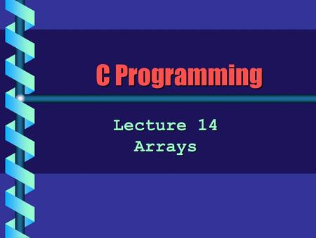C Programming Lecture 14 Arrays. What is an Array? b An array is a sequence of data items that are: all of the same typeall of the same type –a sequence.