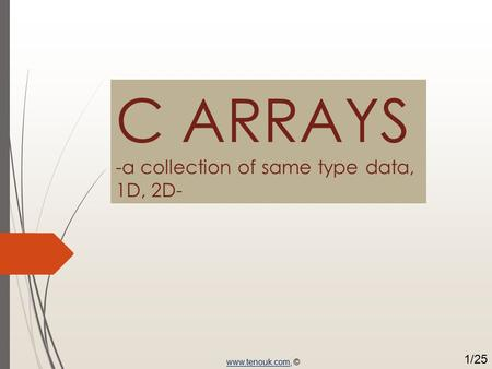 C ARRAYS -a collection of same type data, 1D, 2D- www.tenouk.comwww.tenouk.com, © 1/25.