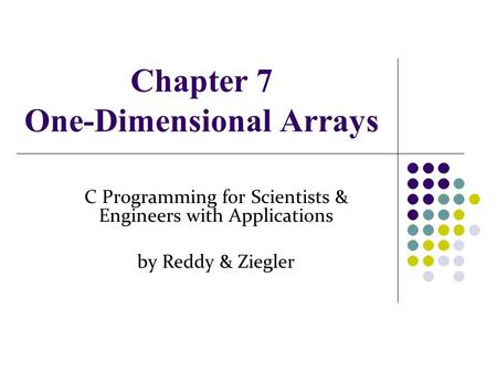 Chapter 7 One-Dimensional Arrays C Programming for Scientists & Engineers with Applications by Reddy & Ziegler.
