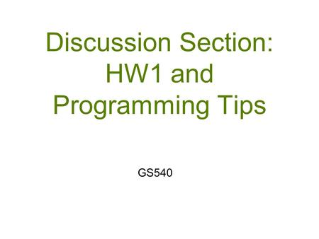 Discussion Section: HW1 and Programming Tips GS540.