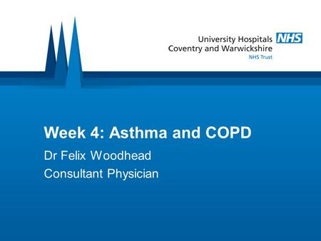 Week 4: Asthma and COPD Dr Felix Woodhead Consultant Physician.