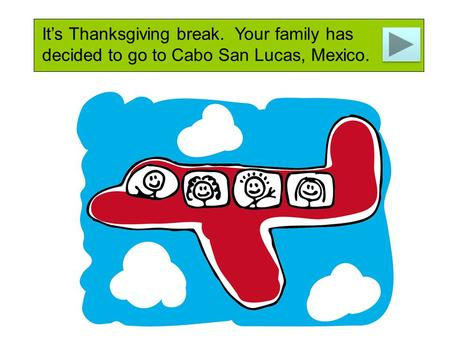 It's Thanksgiving break. Your family has decided to go to Cabo San Lucas, Mexico.