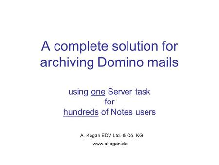 A complete solution for archiving Domino mails using one Server task for hundreds of Notes users A. Kogan EDV Ltd. & Co. KG www.akogan.de.