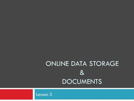 ONLINE DATA STORAGE & DOCUMENTS Lesson 3. Lesson 3 – Online documents In this lesson we will be covering:  Online documents  Compression and expansion.