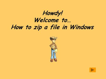 Howdy! Welcome to… How to zip a file in Windows. Navigation of lesson To navigate: Click on the arrows at the bottom right of each screen to move to previous.