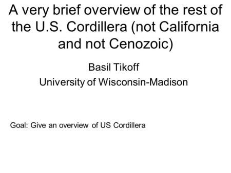 A very brief overview of the rest of the U.S. Cordillera (not California and not Cenozoic) Basil Tikoff University of Wisconsin-Madison Goal: Give an overview.