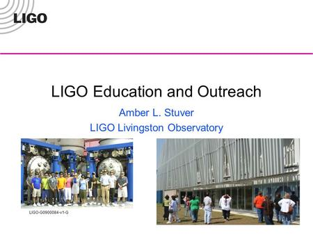 LIGO-G0900084-v1-G LIGO Education and Outreach Amber L. Stuver LIGO Livingston Observatory.