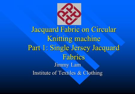 Jacquard Fabric on Circular Knitting machine Part 1: Single Jersey Jacquard Fabrics Jimmy Lam Institute of Textiles & Clothing.