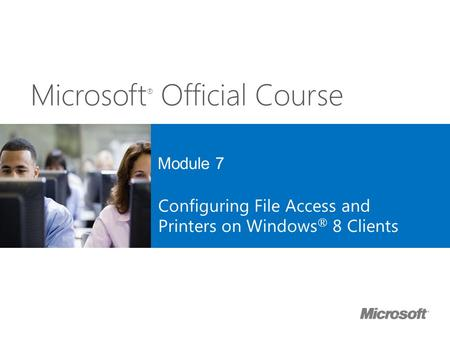 Microsoft ® Official Course Module 7 Configuring File Access and Printers on Windows ® 8 Clients.