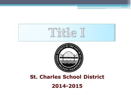 St. Charles School District 2014-2015. What is Title I? United States Federal Government's largest education assistance program for schools. Title I,