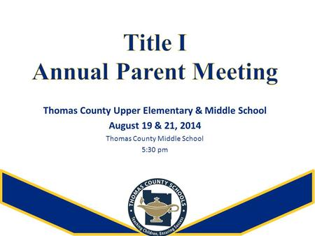 Thomas County Upper Elementary & Middle School August 19 & 21, 2014 Thomas County Middle School 5:30 pm.