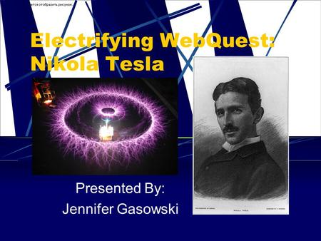 Electrifying WebQuest: Nikola Tesla Presented By: Jennifer Gasowski.