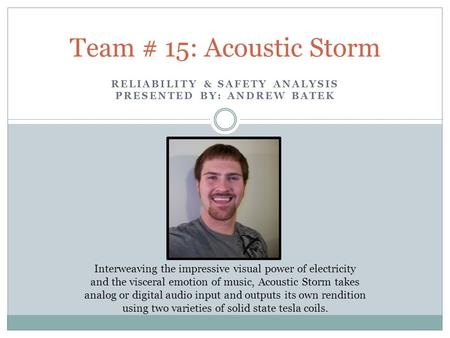 RELIABILITY & SAFETY ANALYSIS PRESENTED BY: ANDREW BATEK Team # 15: Acoustic Storm Interweaving the impressive visual power of electricity and the visceral.