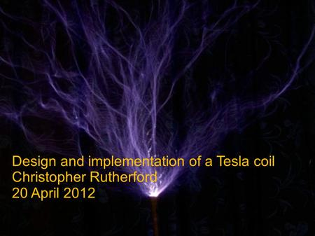 Design and implementation of a Tesla coil Christopher Rutherford