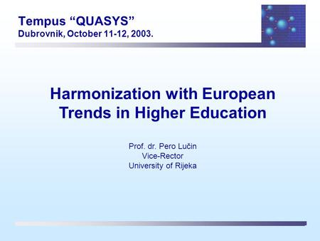 "Tempus ""QUASYS"" Dubrovnik, October 11-12, 2003. Harmonization with European Trends in Higher Education Prof. dr. Pero Lučin Vice-Rector University of Rijeka."
