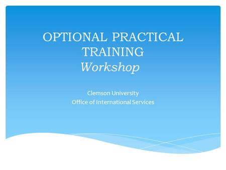 OPTIONAL PRACTICAL TRAINING Workshop Clemson University Office of International Services.