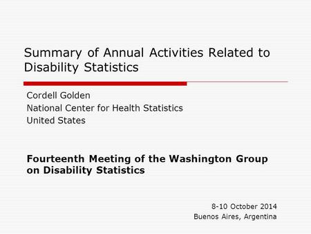 Summary of Annual Activities Related to Disability Statistics Cordell Golden National Center for Health Statistics United States Fourteenth Meeting of.