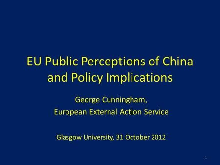 EU Public Perceptions of China and Policy Implications George Cunningham, European External Action Service Glasgow University, 31 October 2012 1.