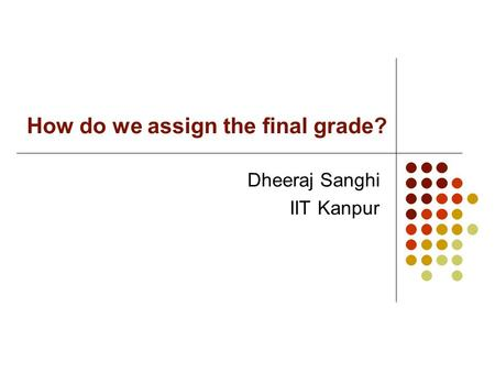 How do we assign the final grade? Dheeraj Sanghi IIT Kanpur.